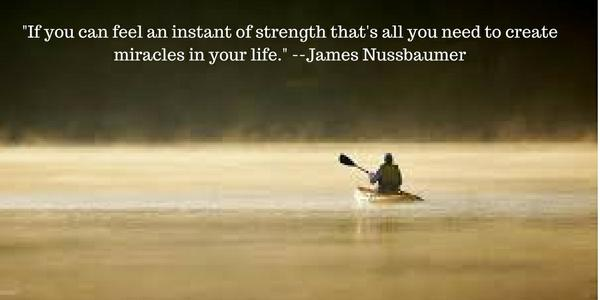 -If_you_can_feel_an_instant_of_strength_thats_all_you_need_to_create_miracles_in_your_life.-_--James_Nussbaumer.jpg