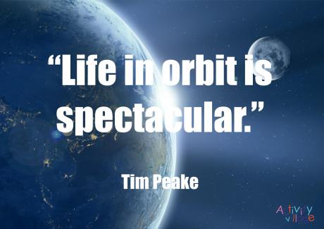 """""""Life in orbit is spectacular"""". Tim Peake"""