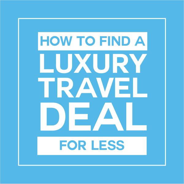 How to find a luxury travel deal for less.png