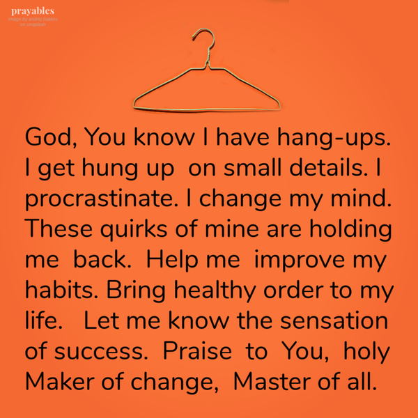 God, You know I have hang-ups. I get hung up on small details. I procrastinate. I change my mind. These quirks of mine are holding me back. Help me improve my habits. Bring healthy order to my life. Let me know the sensation of success. Praise to You, holy Maker of change, Master of all.