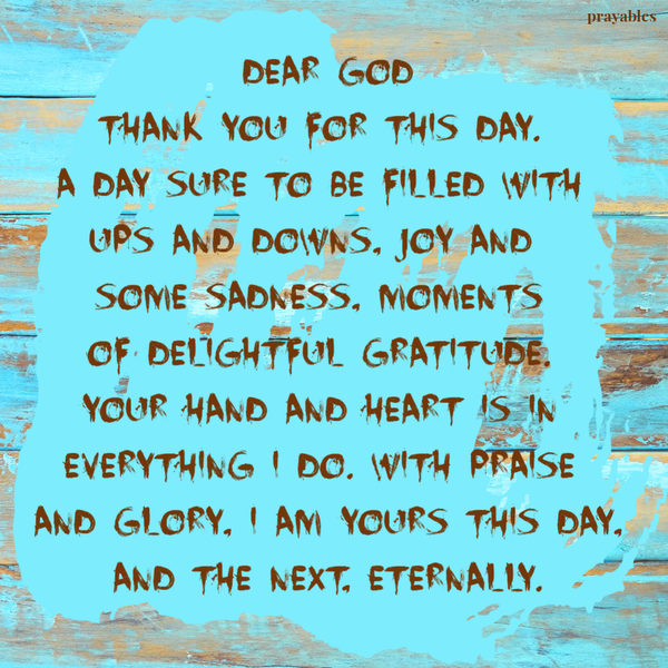 Dear God, Thank you for this day. A day sure to be filled with ups and downs, joy and some sadness, moments of delightful gratitude. Your hand and heart is in everything I do. With praise and glory, I am yours this day, and the next, eternally.