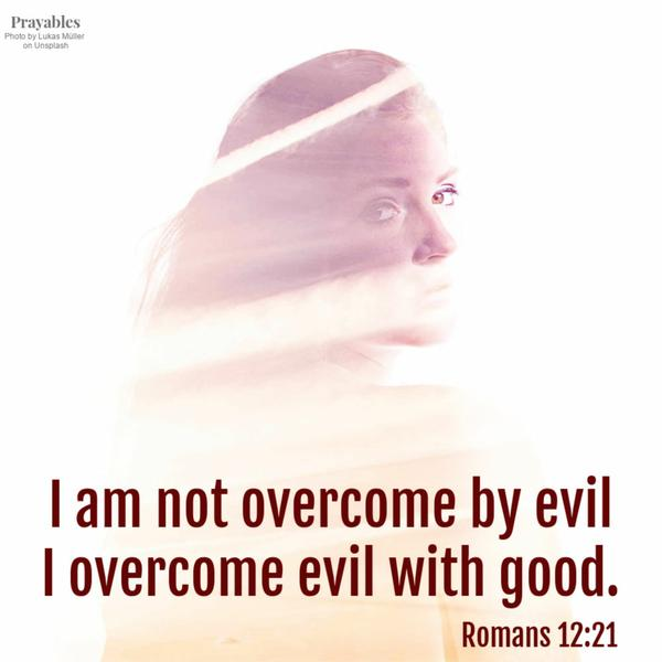 Romans 12:21 I am not overcome by evil, I overcome evil with good.