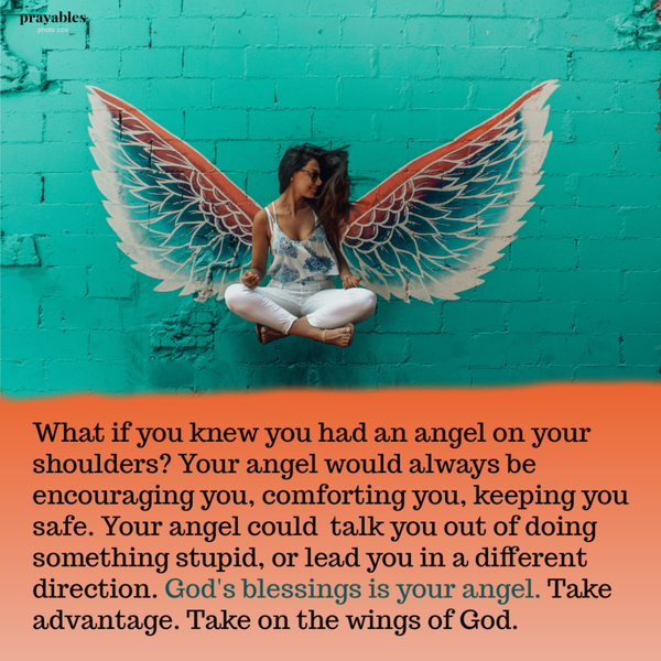 What if you knew you had an angel on your shoulders? Your angel would always be  encouraging you, comforting you, keeping you safe. Your angel could  talk you out of doing something stupid, and steer you away from trouble. God's blessings is your angel. Take note. Take advantage. Take on the wings of God.