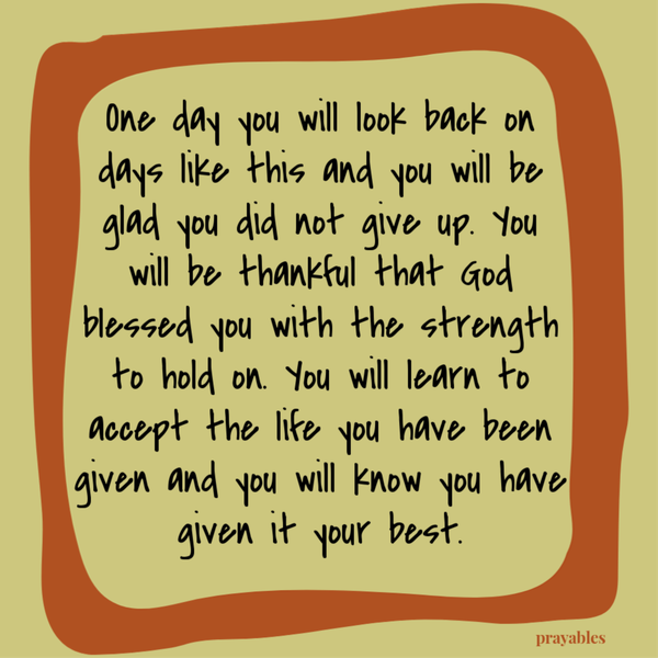 One day you will look back on days like this and you will be glad you did not give up. You will be thankful that God blessed you with the strength to hold on. You will learn to accept the life you have been given and you will know you have given it your best.