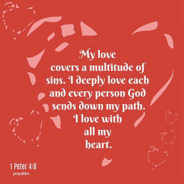 1 Peter 4:8 My love  covers a multitude of sins. I deeply love each and every person God  sends down my path. I love with  all my  heart.