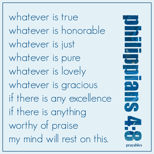 Philippians 4:8 whatever is true whatever is honorable whatever is just whatever is pure whatever is lovely whatever is gracious  if there is any excellence if there is anything  worthy of praise  my mind will rest on this.