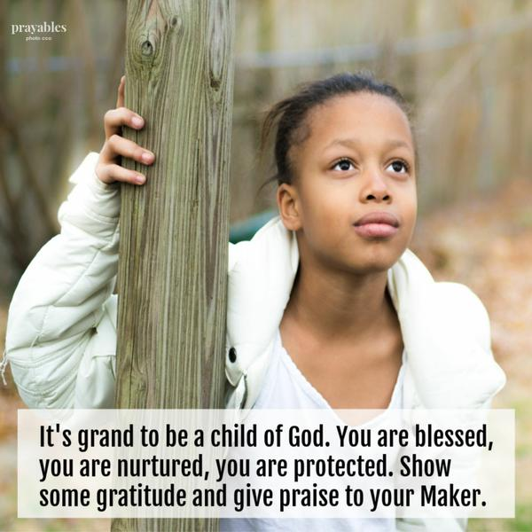 It's grand to be a child of God. You are blessed, you are nurtured, you are protected. Show some gratitude and give praise to your Maker.