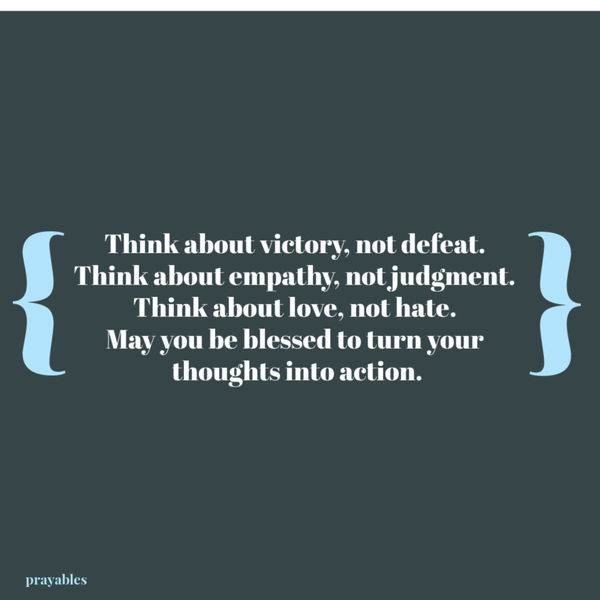 Think about victory, not defeat.  Think about empathy, not judgment.  Think about love, not hate.  May you be blessed to turn your  thoughts into action.