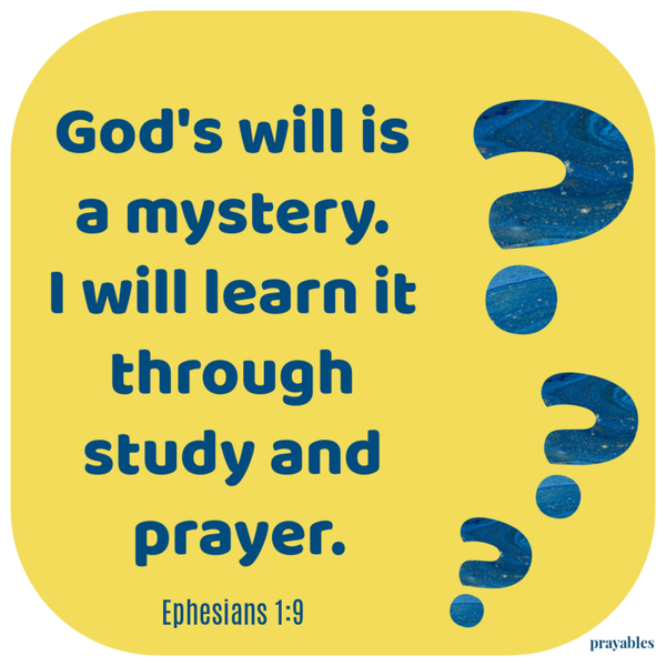 Ephesians 1:9 God's will is a mystery. I will learn it through prayer and study.