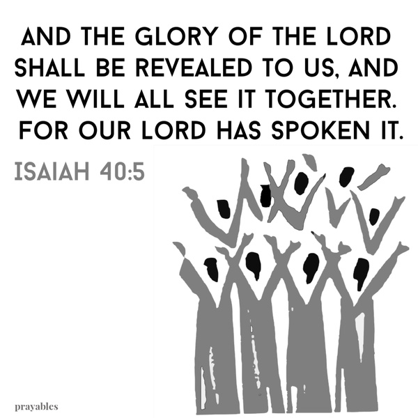 Isaiah 40:5  And the glory of the Lord shall be revealed to us, and we will all see it together. For our Lord has spoken it.
