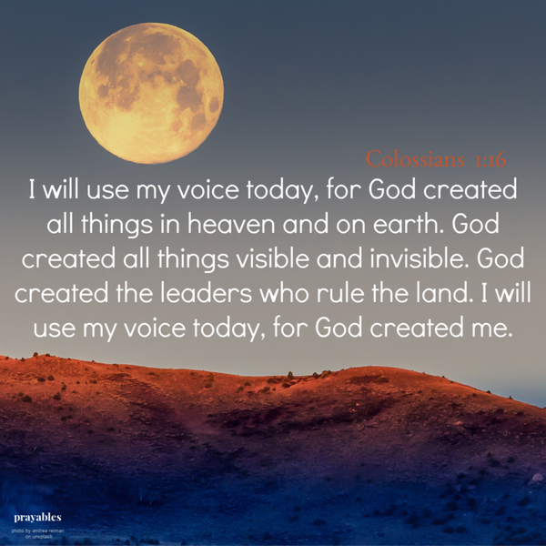Colossians 1:16 I will use my voice today, for God created all things in heaven and on earth. God created all things visible and invisible. God created the leaders who rule the land. I will use my voice today, for God created me.