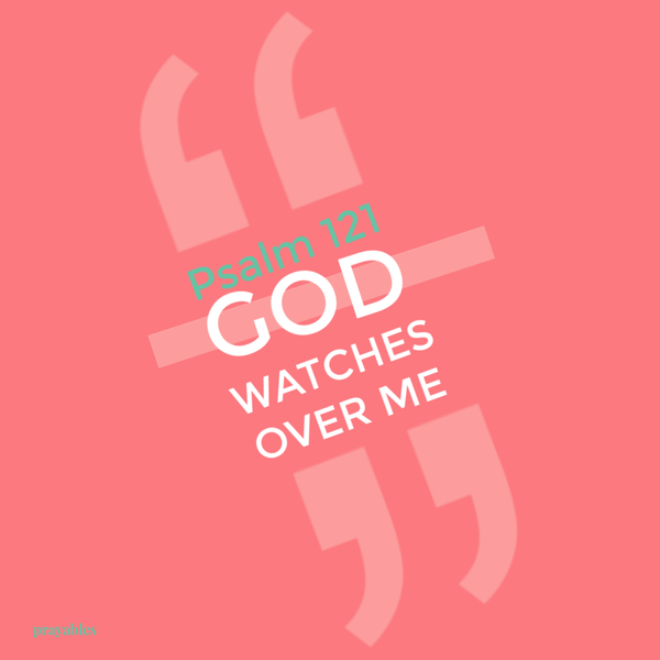 Psalm 121 God watches over me.