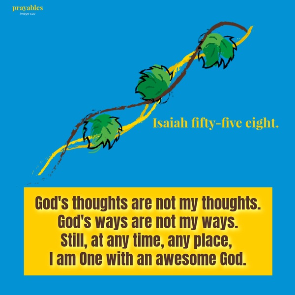 Isaiah 55:8 God's thoughts are not my thoughts. God's ways are not my ways. Still, at any time, any place, I am One with an awesome God.