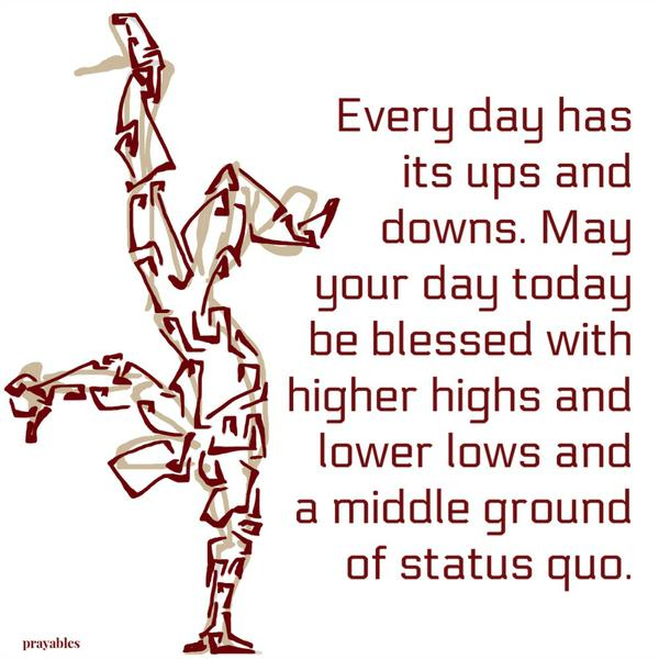 Every day has its ups and downs. May your day today be blessed with higher highs and lower lows and a middle ground of status quo.