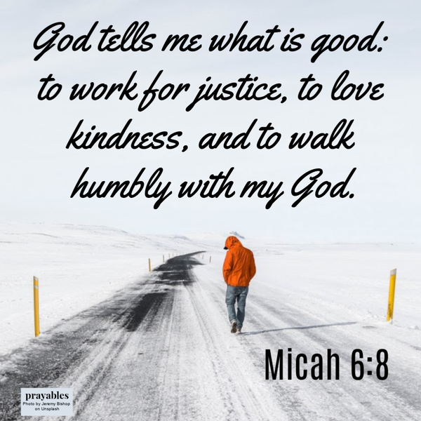 Micah 6:8 God tells me what is good: to work for justice, to love kindness, and to walk humbly with my God.