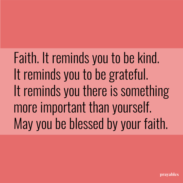 Faith. It reminds you to be kind. It reminds you to be grateful. It reminds you there is something more important than yourself. May you be blessed by your faith.