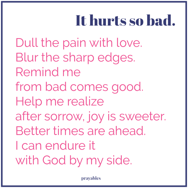 It hurts so bad. Dull the pain with love. Blur the sharp edges. Remind me from bad comes good. Help me realize after sorrow, joy is sweeter. Better times are ahead. I can endure it with God by my side.