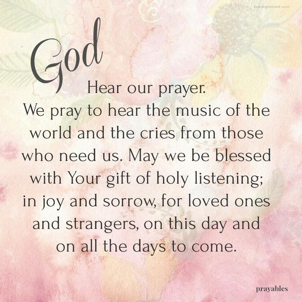 God, Hear our prayer. We pray to hear the music of the world and the cries from those who need us. May we be blessed with Your gift of holy listening; in joy and sorrow, for loved ones and strangers, on this day and on all the days to come.