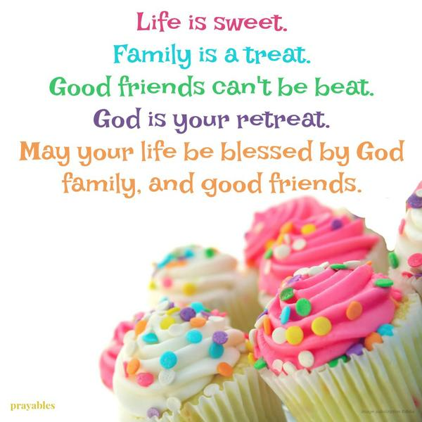 Life is sweet. Family is a treat. Good friends can't be beat. God is your retreat. May your life be blessed by God, family, and good friends.