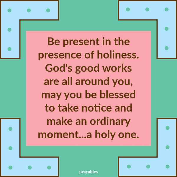 Be present in the presence of holiness. God's good works are all around you, may you be blessed to take notice and make an ordinary moment...a holy one.