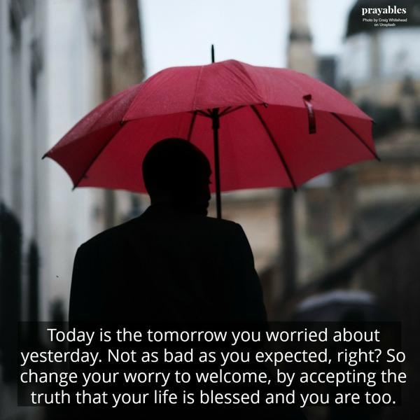 Today is the tomorrow you worried about yesterday. Not as bad as you expected, right? So change your worry to welcome, by accepting the truth that your life is blessed and you are too.