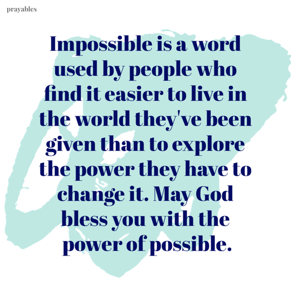 Impossible is a word used by people who find it easier to live in the world they've been given than to explore the power they have to change it. May God bless you with the power of possible.