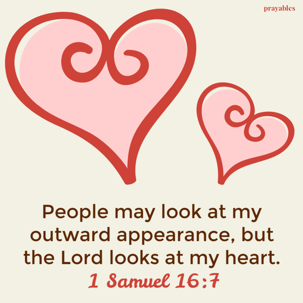 1 Samuel 16:7  People may look at my outward appearance, but the Lord looks at my heart.