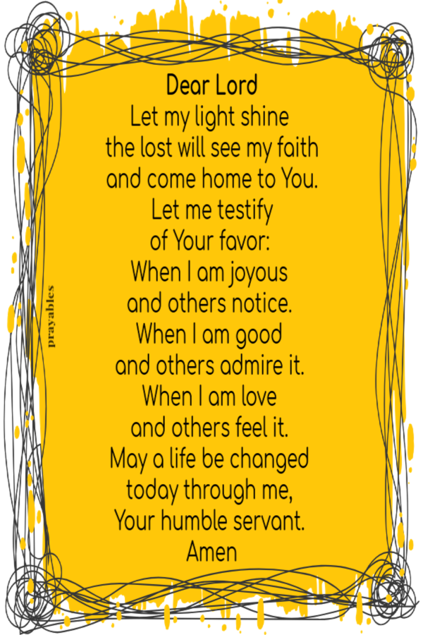 Dear Lord Let my light shine   the lost will see my faith  and come home to You.  Let me testify  of Your favor:  When I am joyous  and others notice.  When I am good  and others admire it.  When I am love  and others feel it.  May a life be changed  today through me,  Your humble servant.  Amen