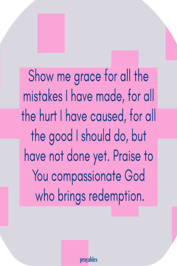 Show me grace for all the mistakes I have made, for all the hurt I have caused, for all the good I should do, but have not done yet. Praise to You compassionate God who brings redemption.