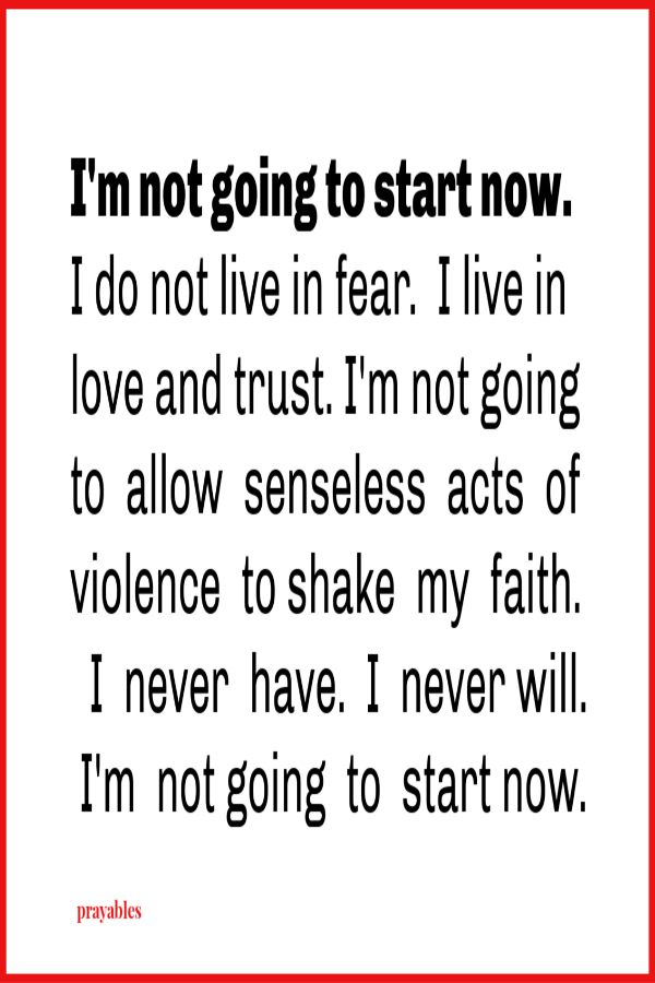 I'm not going to start now.  I do not live in fear.  I live in love and trust. I'm not going to  allow  senseless  acts  of violence  shake  my  faith.  I never have and I never will. I'm  not going  to  start now.