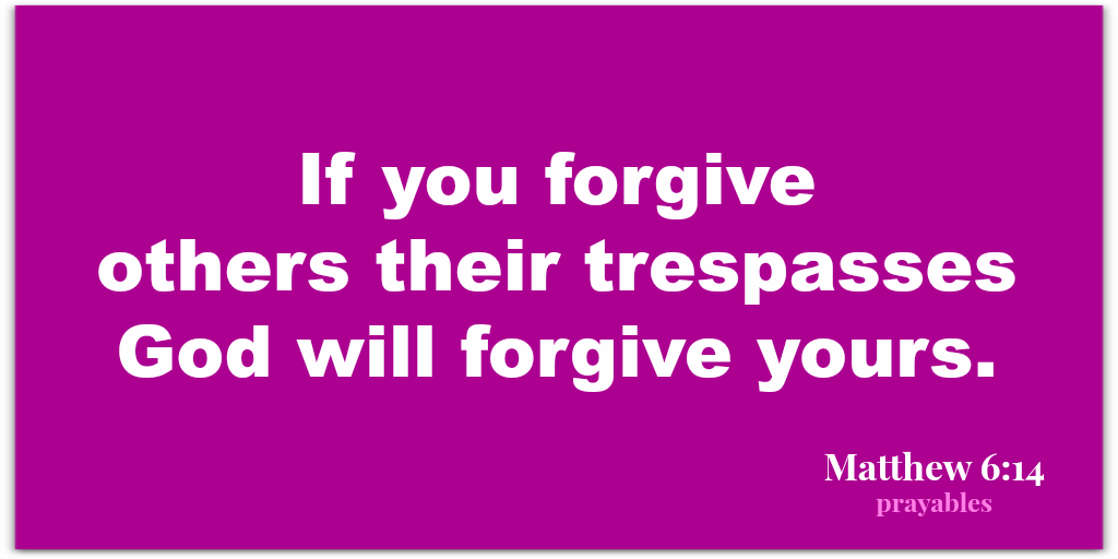 Matthew 6:14 For if you forgive others their trespasses, God will forgive yours.