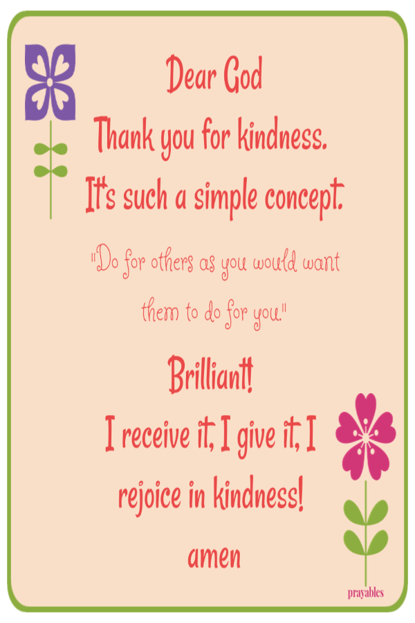"Dear God Thank you for kindness. It's such a simple concept. ""Do for others as you would want them to do for you.""   Brilliant!  I receive it, I give it, I rejoice in kindness!  amen"