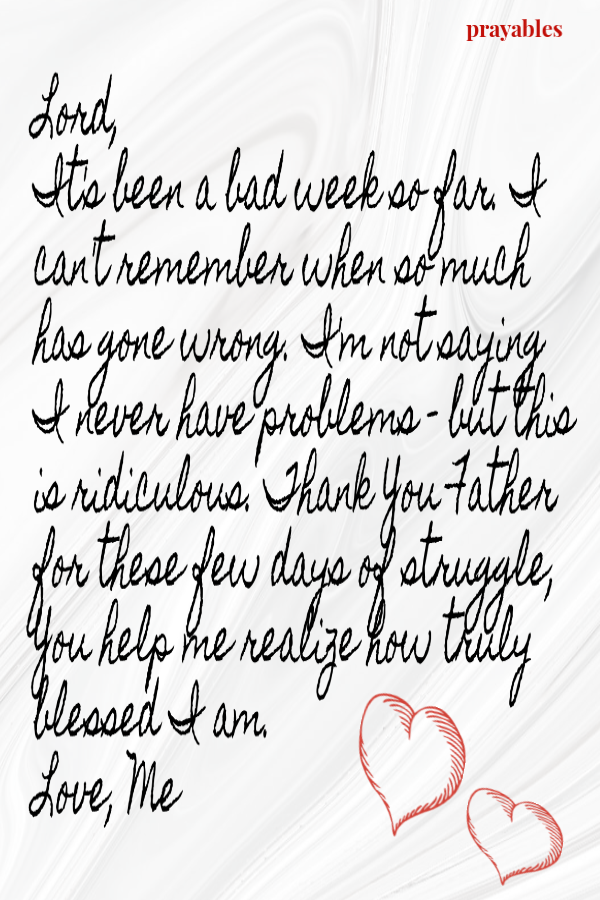 Lord, It's been a bad week so far. I can't remember when so much has gone wrong. I'm not saying I never have problems - but this is ridiculous. Thank You Father for these few days of struggle, You help me realize how truly blessed I am.   Love, Me