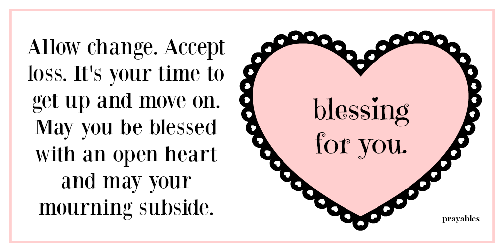 Allow change. Accept loss. It's your time to get up and move on. May you be blessed with an open heart and may your mourning subside.