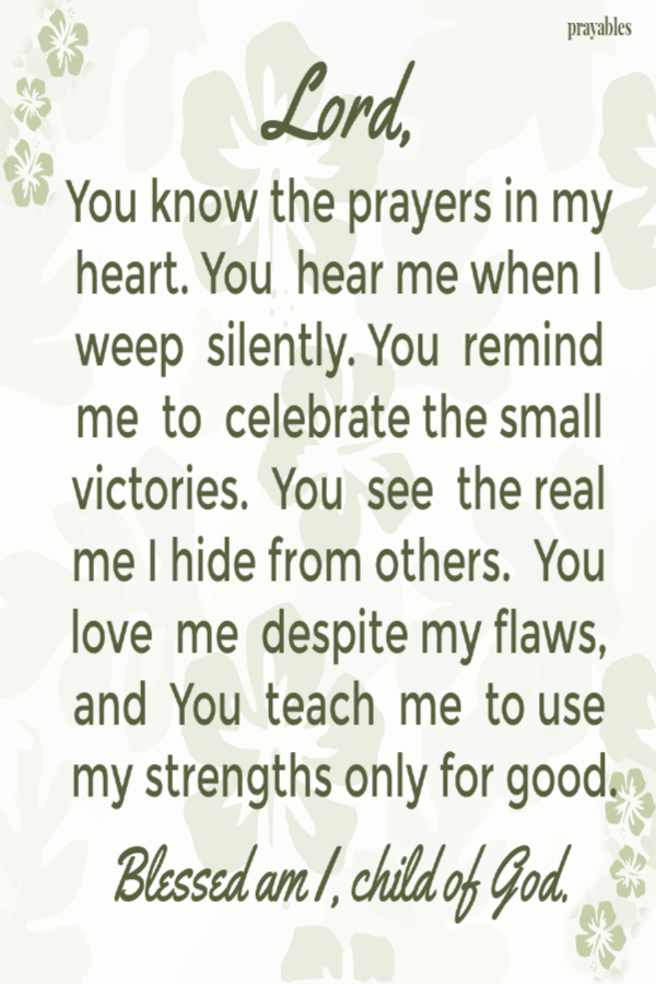 Lord, You know the prayers in my heart. You hear me when I weep silently. You remind me to celebrate the small victories. You see the real me I hide from others. You love me despite my flaws, and You teach me to use my strengths for good. Blessed am I, child of God.