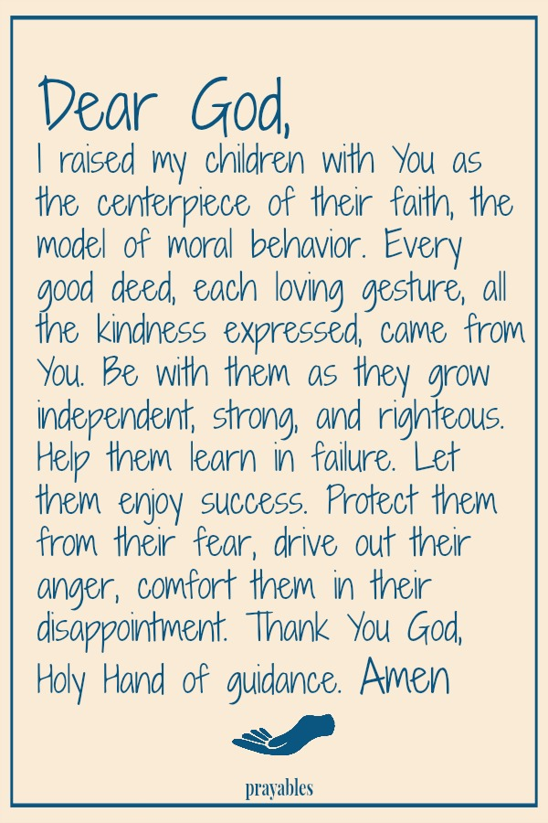 Dear God,  I raised my children with You as the centerpiece of their faith, the model of moral behavior. Every good deed, each loving gesture, all the kindness expressed, came from You. Be with them as they grow independent, strong, and righteous. Help them learn in failure. Let them enjoy success. Protect them from their fear, drive out their anger, comfort them in disappointment. Thank You God, Holy Hand of guidance.   Amen