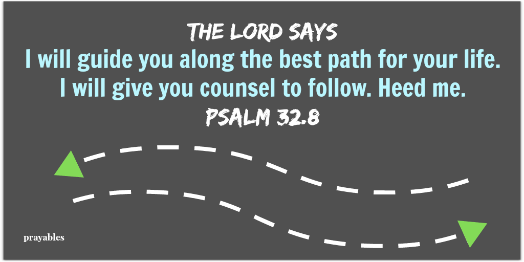 Psalm 32:8 The Lord says I will guide you along the best path for your life.  I will give you counsel to follow. Heed me.