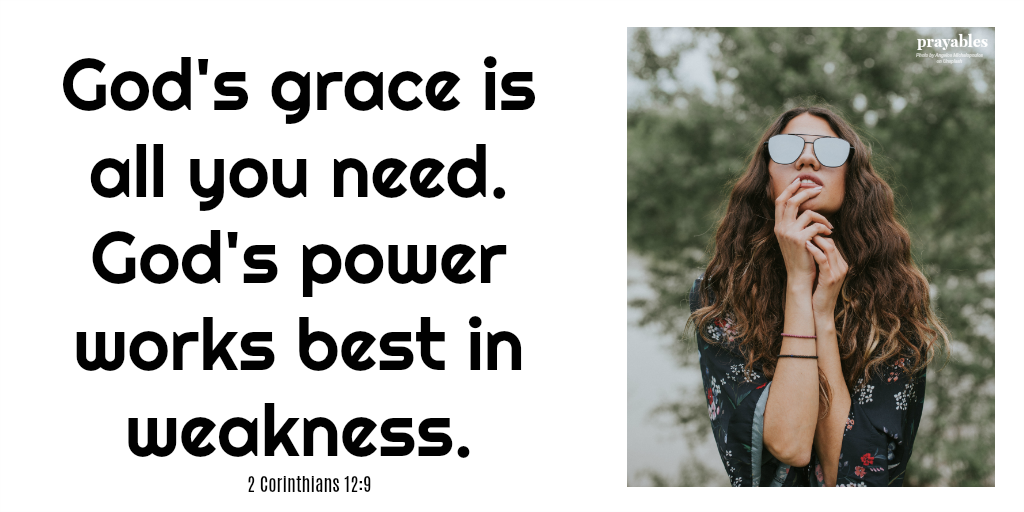 2 Corinthians 12:9 God's grace is all you need. God's power works best in weakness.