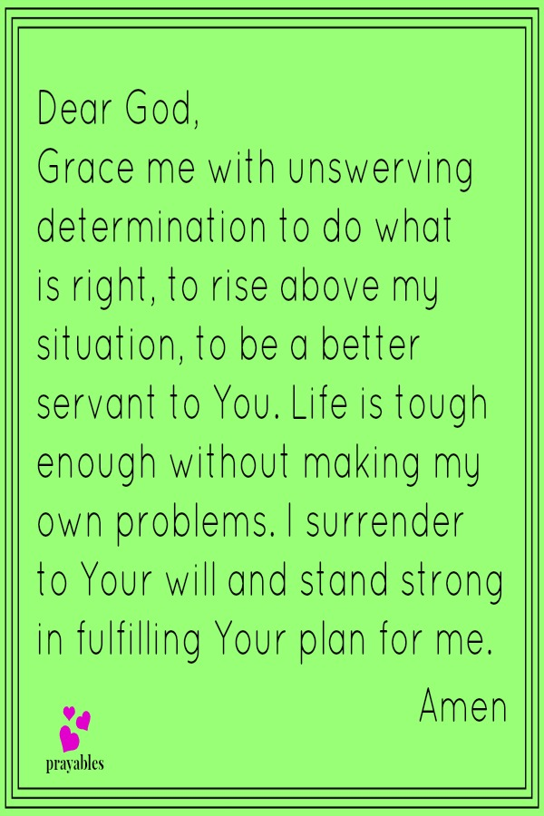 Dear God,  Grace me with unswerving determination to do what is right, to rise above my situation, to be a better servant to You. Life is tough enough without making my own problems. I surrender to Your will and stand strong in fulfilling Your plan for me.  Amen