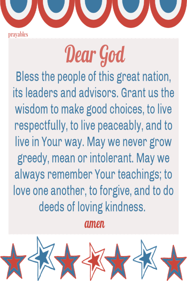 Dear God Bless the people of this great nation, its leaders and advisors. Grant us the wisdom to make good choices, to live respectfully, to live peaceably, and to live in Your way. May we never grow greedy, mean or intolerant. May we always remember Your teachings; to love one another, to forgive, and to do deeds of loving kindness.   amen