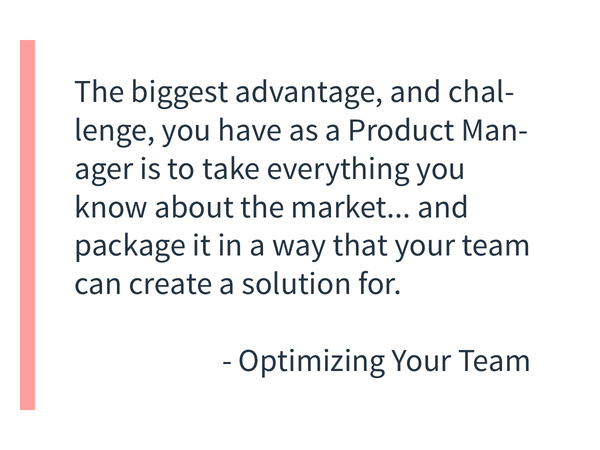 The biggest advantage, and challenge, you have as a Product Manager is to take everything you know about the market, your customers, the problem to be solved, and package it in a way that your team of Developers, Designers, Marketers, and Customer Support can create a solution that is 10x more useful than you can on your own.
