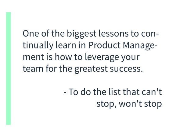 One of the biggest lessons to continually learn in Product Management is how to leverage your team for the greatest success. That isn't just shipping code. It's your reflection, team support to process it, and using it that will push the team (and you) forward.